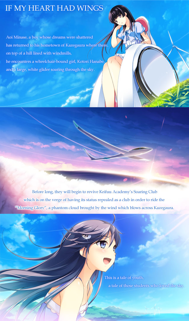 Aoi Minase, a boy whose dreams were shattered has returned to his hometown of Kazegaura where there ,on top of a hill lined with windmills, he encounters a wheelchair-bound girl, Kotori Hanabe, and a large, white glider soaring through the sky. 
